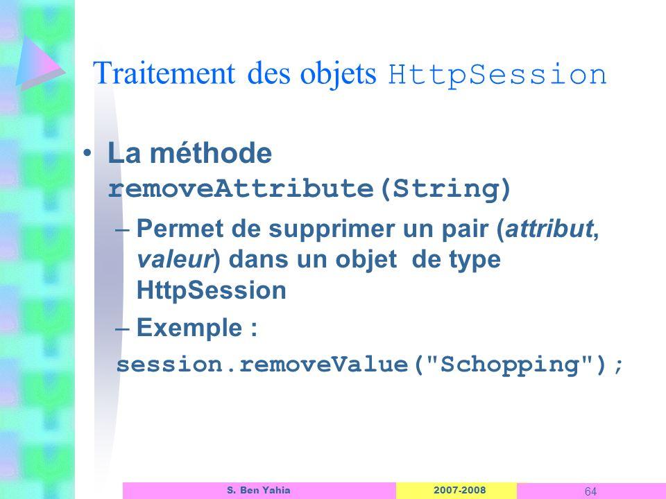 2007-2008 64 S. Ben Yahia La méthode removeAttribute(String) –Permet de supprimer un pair (attribut, valeur) dans un objet de type HttpSession –Exempl