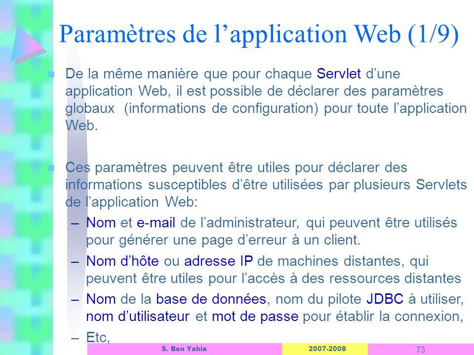 2007-2008 73 S. Ben Yahia n De la même manière que pour chaque Servlet dune application Web, il est possible de déclarer des paramètres globaux (infor