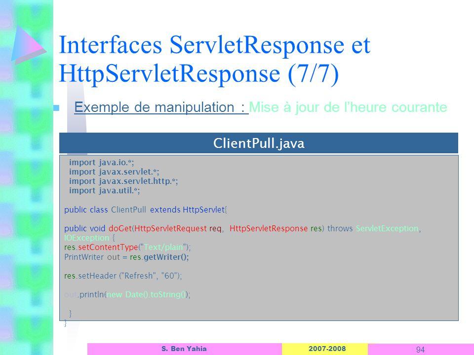 2007-2008 94 S. Ben Yahia n Exemple de manipulation : Mise à jour de lheure courante Interfaces ServletResponse et HttpServletResponse (7/7) import ja