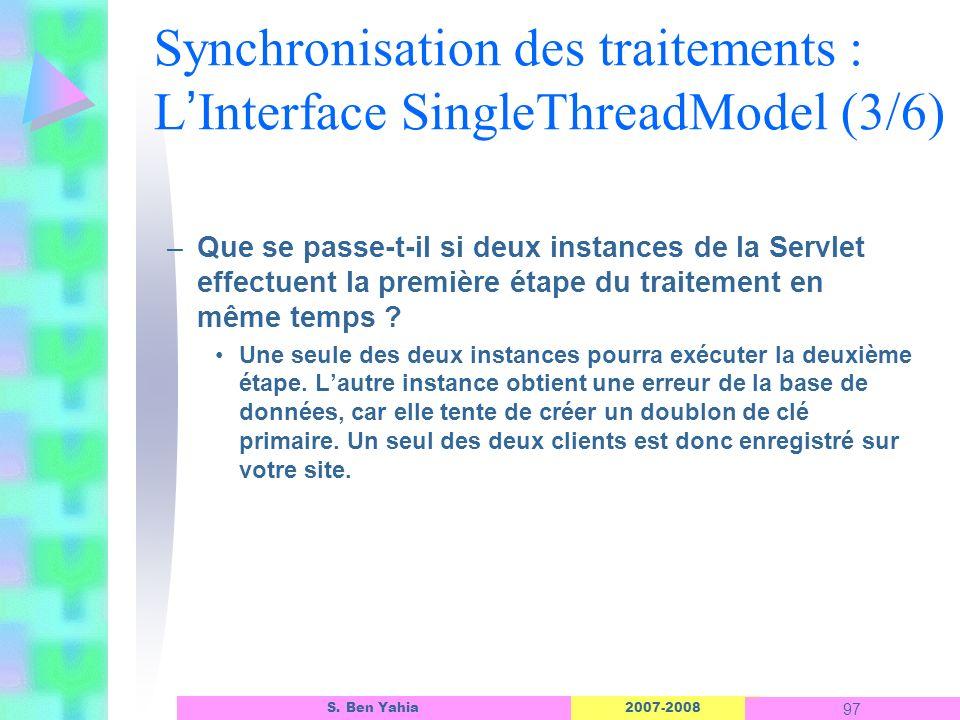 2007-2008 97 S. Ben Yahia Synchronisation des traitements : L Interface SingleThreadModel (3/6) –Que se passe-t-il si deux instances de la Servlet eff