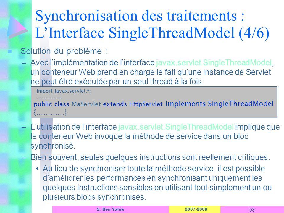 2007-2008 98 S. Ben Yahia n Solution du problème : –Avec limplémentation de linterface javax.servlet.SingleThreadModel, un conteneur Web prend en char