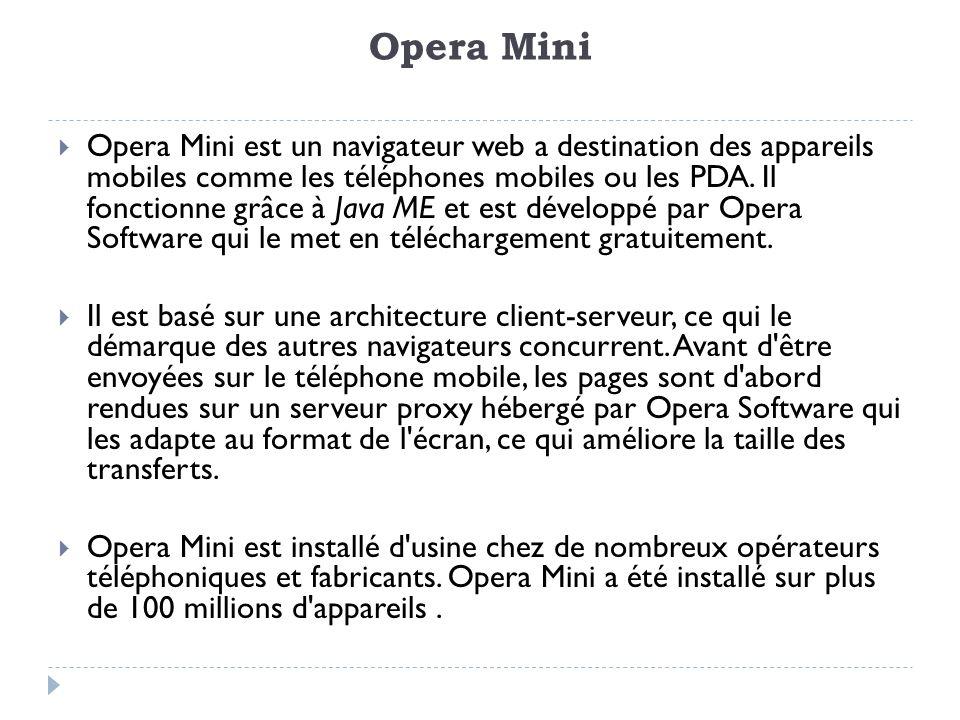 Principales caractéristiques Contrairement à la majorité des navigateurs mobiles, Opera Mini (client) obtient ses pages web par l intermédiaire de proxy hébergés par Opera Software.