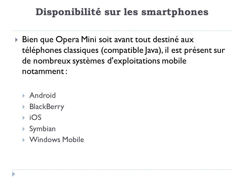 Disponibilité sur les smartphones Bien que Opera Mini soit avant tout destiné aux téléphones classiques (compatible Java), il est présent sur de nombreux systèmes d exploitations mobile notamment : Android BlackBerry iOS Symbian Windows Mobile