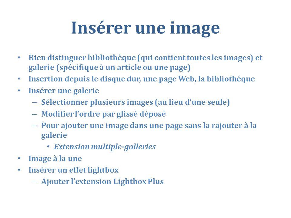 Insérer une image Bien distinguer bibliothèque (qui contient toutes les images) et galerie (spécifique à un article ou une page) Insertion depuis le disque dur, une page Web, la bibliothèque Insérer une galerie – Sélectionner plusieurs images (au lieu dune seule) – Modifier lordre par glissé déposé – Pour ajouter une image dans une page sans la rajouter à la galerie Extension multiple-galleries Image à la une Insérer un effet lightbox – Ajouter lextension Lightbox Plus