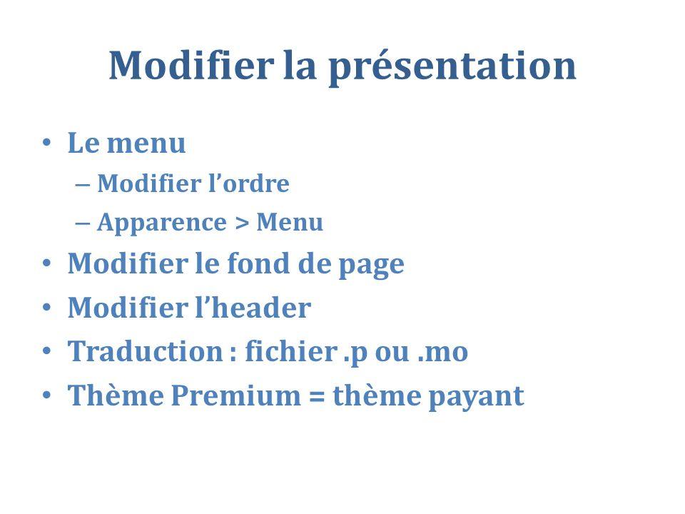 Modifier la présentation Le menu – Modifier lordre – Apparence > Menu Modifier le fond de page Modifier lheader Traduction : fichier.p ou.mo Thème Premium = thème payant