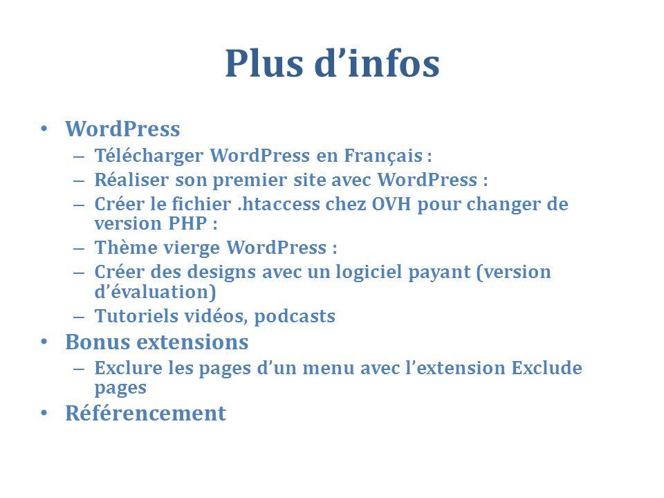 Plus dinfos WordPress – Télécharger WordPress en Français : – Réaliser son premier site avec WordPress : – Créer le fichier.htaccess chez OVH pour changer de version PHP : – Thème vierge WordPress : – Créer des designs avec un logiciel payant (version dévaluation) – Tutoriels vidéos, podcasts Bonus extensions – Exclure les pages dun menu avec lextension Exclude pages Référencement