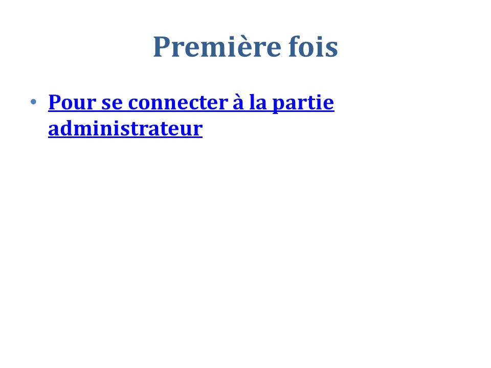 Première fois Pour se connecter à la partie administrateur Pour se connecter à la partie administrateur