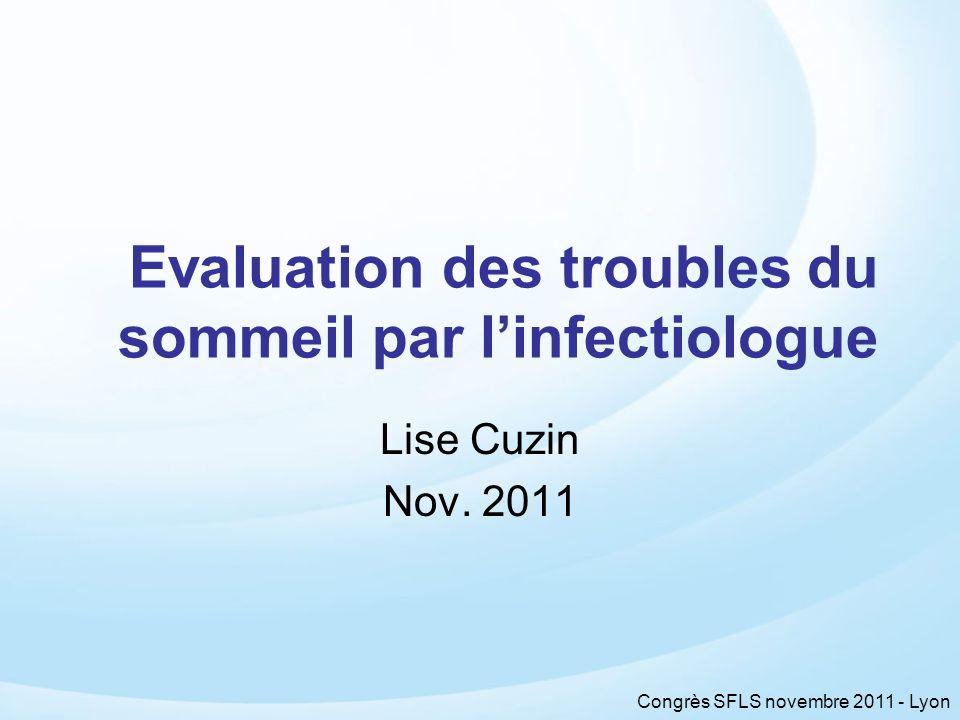 Congrès SFLS novembre 2011 - Lyon Evaluation des troubles du sommeil par linfectiologue Lise Cuzin Nov. 2011