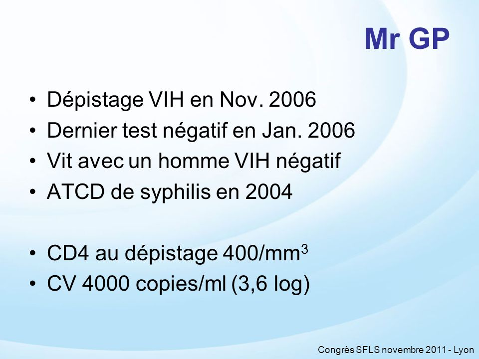 Congrès SFLS novembre 2011 - Lyon Décembre 2007 –CD4 256 /mm 3 –CV 370 000 copies/ml (5,6 log) –Nouvelle infection syphilis diagnostiquée Proposition de traitement –2 INTI + 1 INNTI = rash … –Changement dINNTI : OK Mr GP, 1 an après