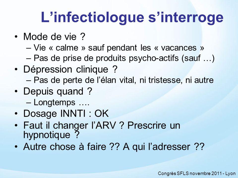 Congrès SFLS novembre 2011 - Lyon Linfectiologue sinterroge Mode de vie ? –Vie « calme » sauf pendant les « vacances » –Pas de prise de produits psych