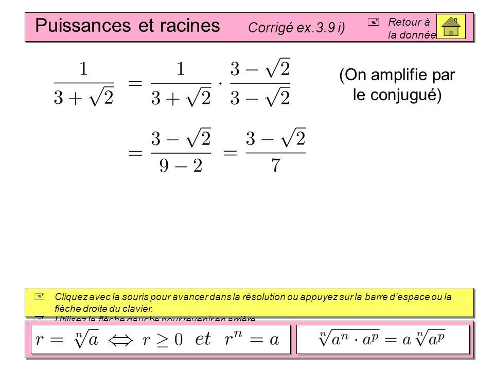 Puissances et racines Corrigé ex.3.9 h) Retour à la donnée Cliquez avec la souris pour avancer dans la résolution ou appuyez sur la barre despace ou la flèche droite du clavier.