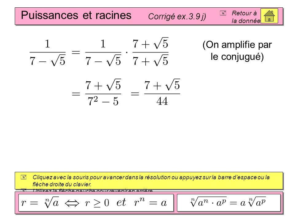 Puissances et racines Corrigé ex.3.9 i) Retour à la donnée Cliquez avec la souris pour avancer dans la résolution ou appuyez sur la barre despace ou l
