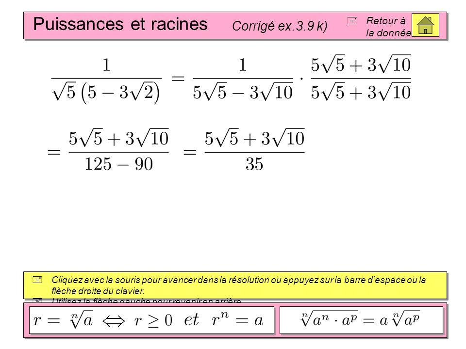 Puissances et racines Corrigé ex.3.9 j) Retour à la donnée Cliquez avec la souris pour avancer dans la résolution ou appuyez sur la barre despace ou l