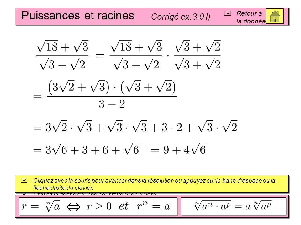 Puissances et racines Corrigé ex.3.9 k) Retour à la donnée Cliquez avec la souris pour avancer dans la résolution ou appuyez sur la barre despace ou la flèche droite du clavier.
