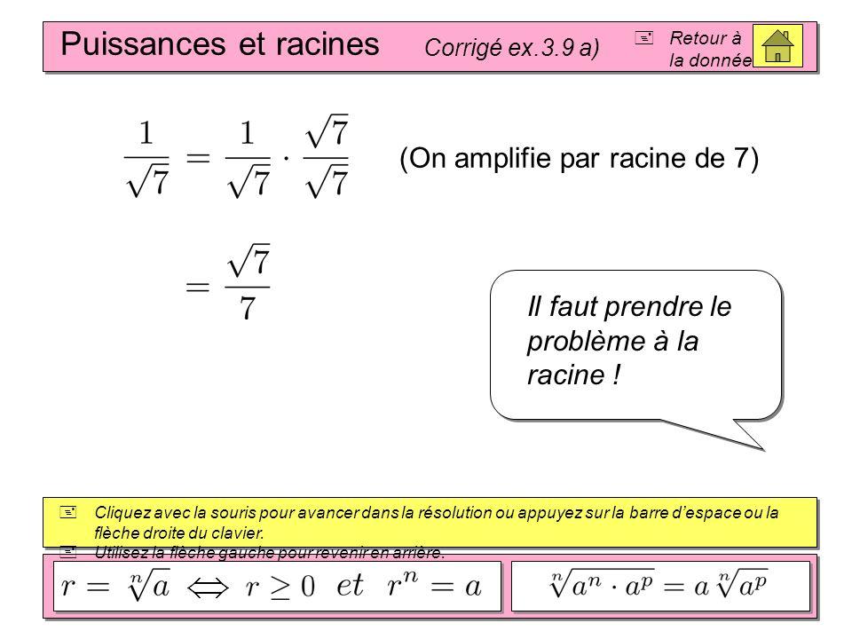 Puissances et racines Corrigé ex.3.9 Rendre rationnels les dénominateurs et simplifier : a) Cliquez sur la donnée pour accéder directement à la résolution .