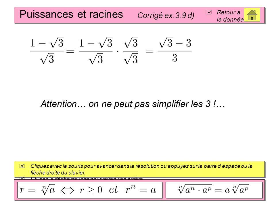 Puissances et racines Corrigé ex.3.9 c) Retour à la donnée Cliquez avec la souris pour avancer dans la résolution ou appuyez sur la barre despace ou la flèche droite du clavier.