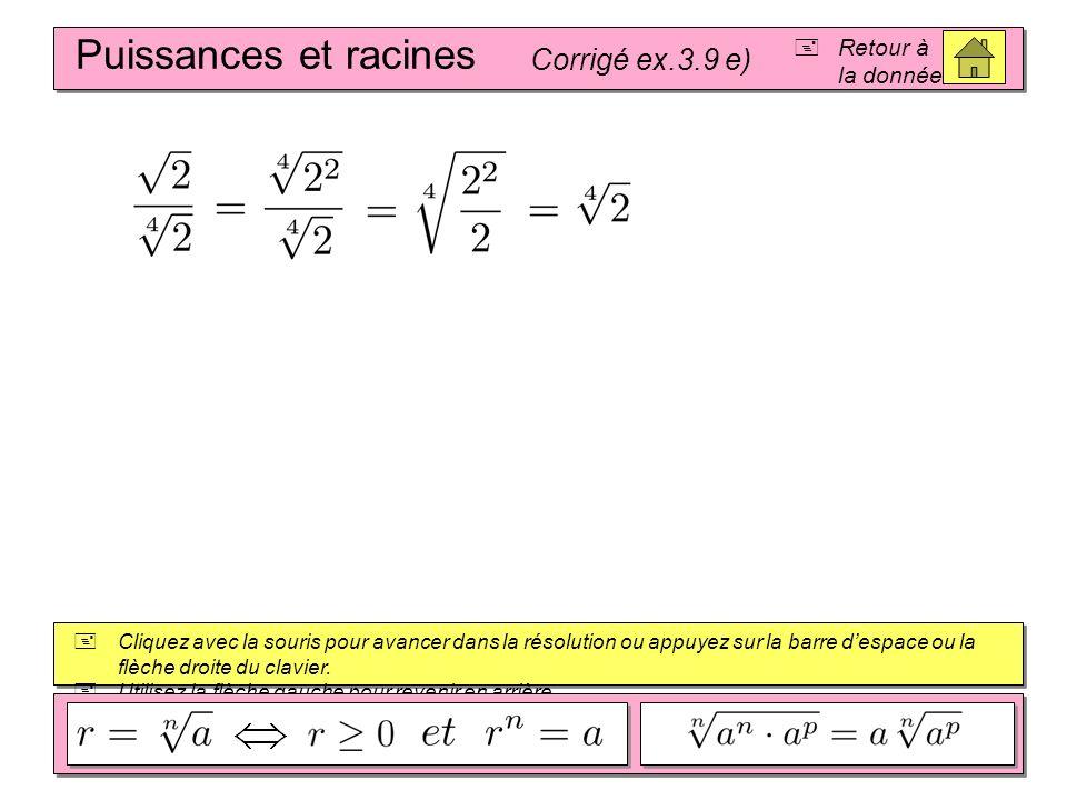 Puissances et racines Corrigé ex.3.9 d) Retour à la donnée Cliquez avec la souris pour avancer dans la résolution ou appuyez sur la barre despace ou l