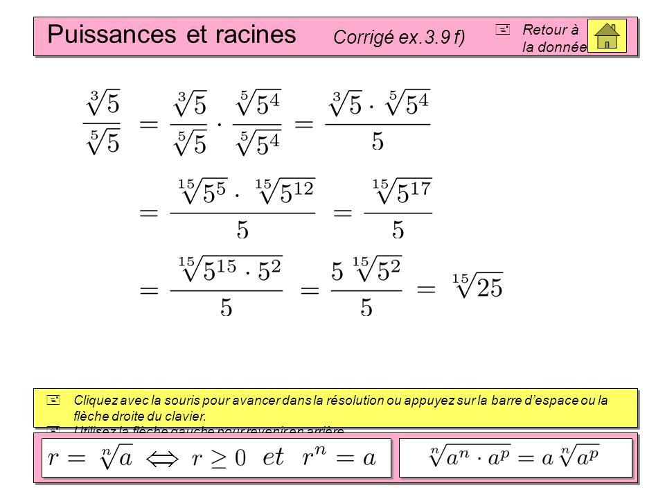Puissances et racines Corrigé ex.3.9 e) Retour à la donnée Cliquez avec la souris pour avancer dans la résolution ou appuyez sur la barre despace ou la flèche droite du clavier.
