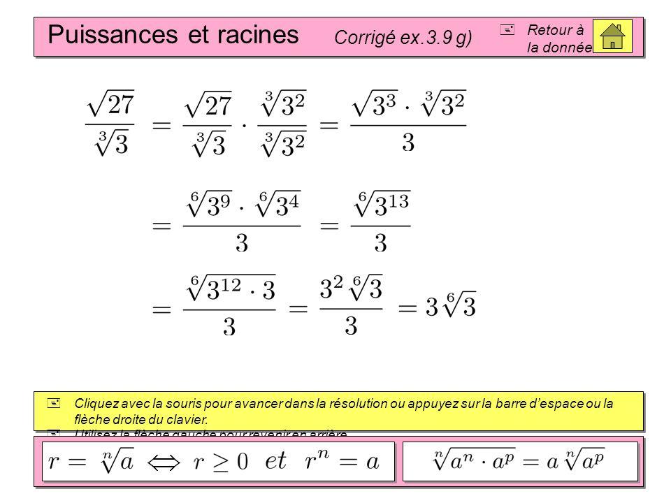 Puissances et racines Corrigé ex.3.9 f) Retour à la donnée Cliquez avec la souris pour avancer dans la résolution ou appuyez sur la barre despace ou la flèche droite du clavier.