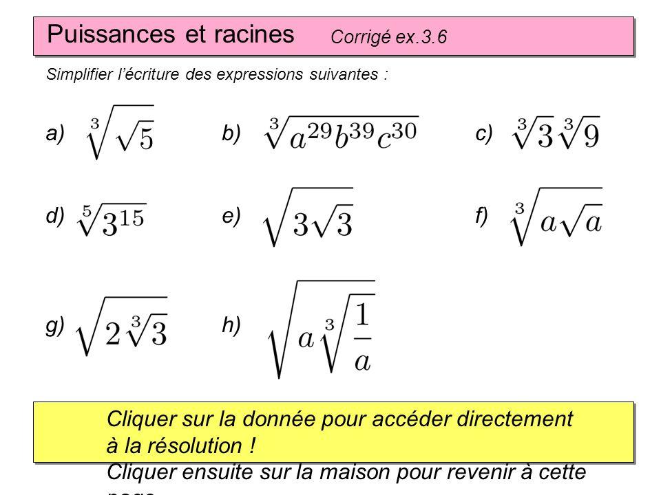 Puissances et racines Corrigé ex.3.6 Simplifier lécriture des expressions suivantes : a) Cliquer sur la donnée pour accéder directement à la résolution .