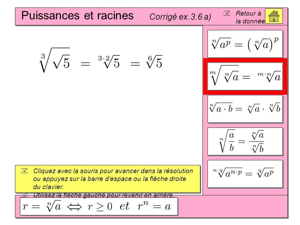 (A + B) 2 = A 2 + 2AB + B 2 (A – B) 2 = A 2 – 2AB + B 2 (A – B)(A + B) = A 2 – B 2 Puissances et racines Corrigé ex.3.6 b) Cliquez avec la souris pour avancer dans la résolution ou appuyez sur la barre despace ou la flèche droite du clavier.