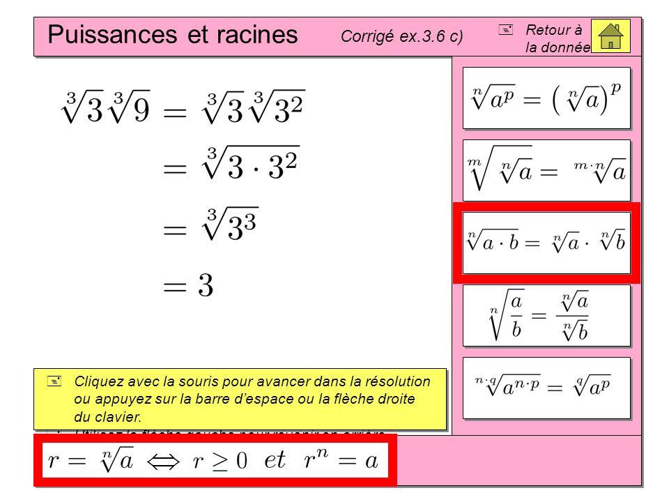 Puissances et racines Corrigé ex.3.6 c) Cliquez avec la souris pour avancer dans la résolution ou appuyez sur la barre despace ou la flèche droite du