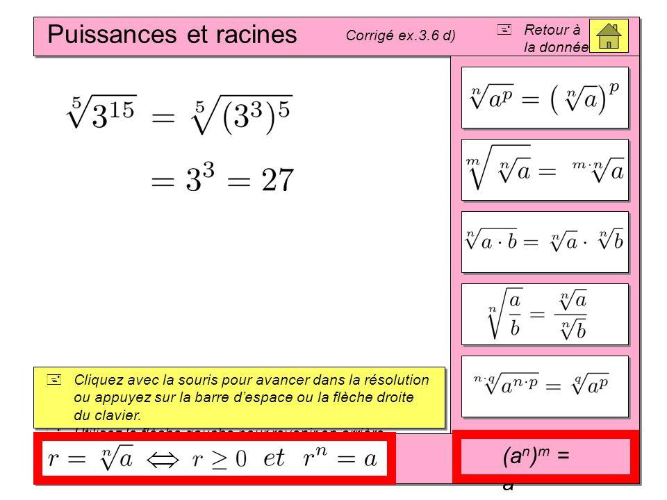 Puissances et racines Corrigé ex.3.6 d) Cliquez avec la souris pour avancer dans la résolution ou appuyez sur la barre despace ou la flèche droite du