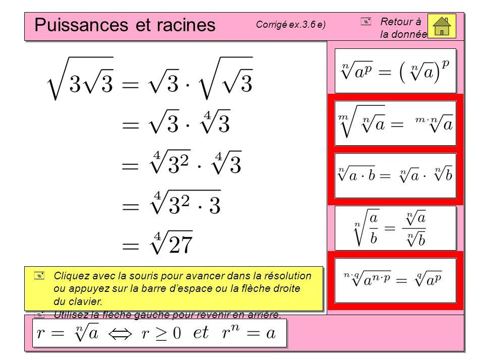 Puissances et racines Corrigé ex.3.6 e) Cliquez avec la souris pour avancer dans la résolution ou appuyez sur la barre despace ou la flèche droite du