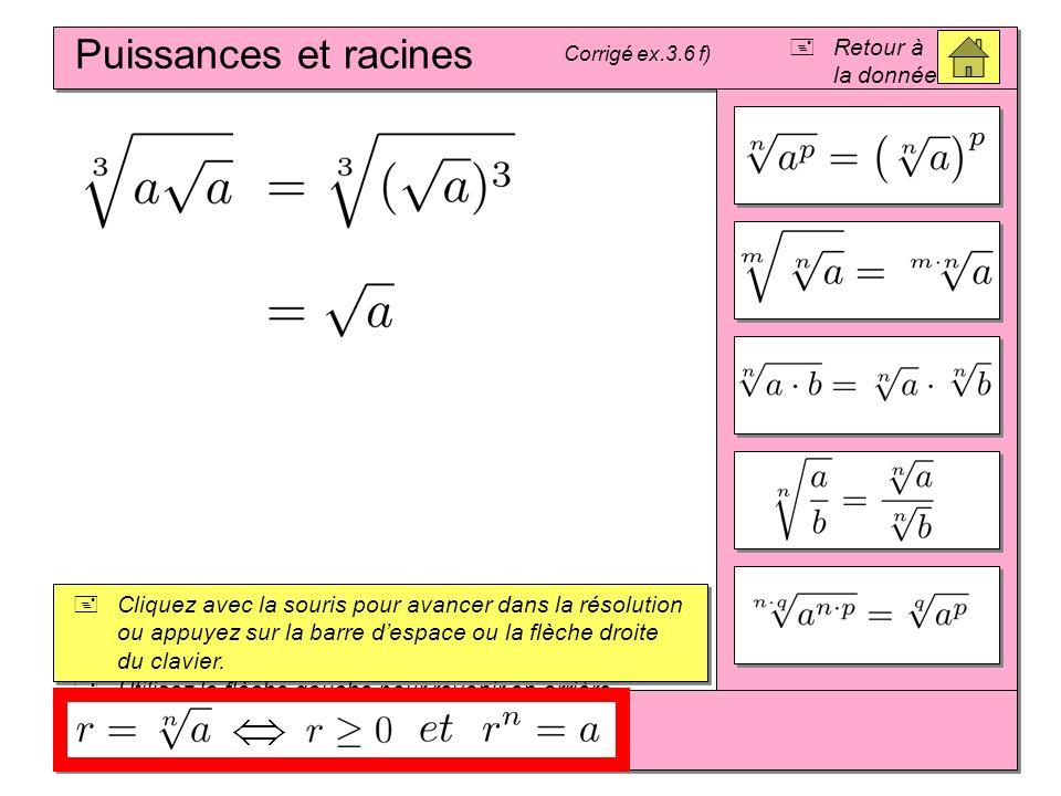 Puissances et racines Corrigé ex.3.6 f) Cliquez avec la souris pour avancer dans la résolution ou appuyez sur la barre despace ou la flèche droite du