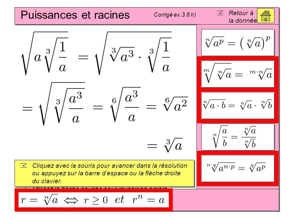 Puissances et racines Corrigé ex.3.6 h) Cliquez avec la souris pour avancer dans la résolution ou appuyez sur la barre despace ou la flèche droite du