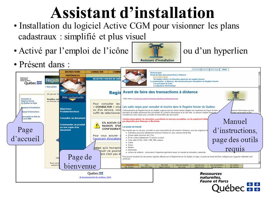Assistant dinstallation Installation du logiciel Active CGM pour visionner les plans cadastraux : simplifié et plus visuel Activé par lemploi de licône ou dun hyperlien Présent dans : Page daccueil Page de bienvenue Manuel dinstructions, page des outils requis