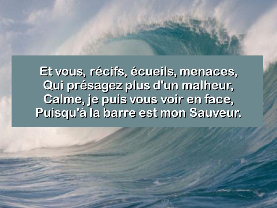 Et vous, récifs, écueils, menaces, Qui présagez plus d'un malheur, Calme, je puis vous voir en face, Puisqu'à la barre est mon Sauveur.