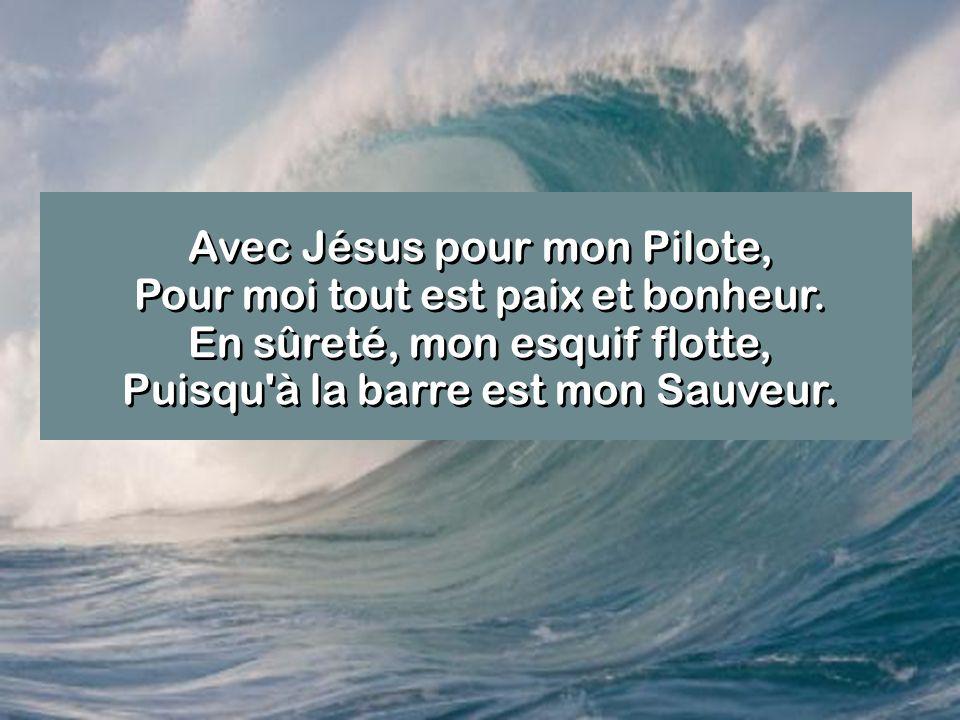 Avec Jésus pour mon Pilote, Pour moi tout est paix et bonheur. En sûreté, mon esquif flotte, Puisqu'à la barre est mon Sauveur.