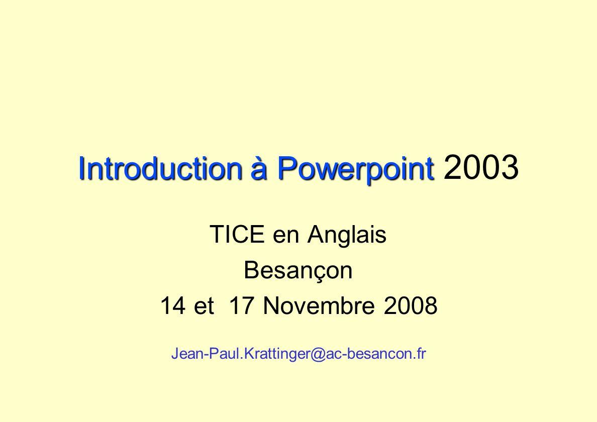 Introduction à Powerpoint Introduction à Powerpoint 2003 TICE en Anglais Besançon 14 et 17 Novembre 2008 Jean-Paul.Krattinger@ac-besancon.fr