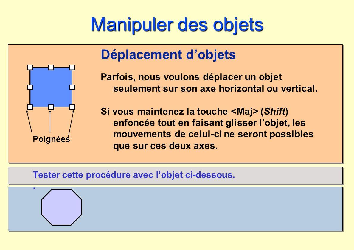 Poignées Manipuler des objets Déplacement dobjets Parfois, nous voulons déplacer un objet seulement sur son axe horizontal ou vertical. Si vous mainte
