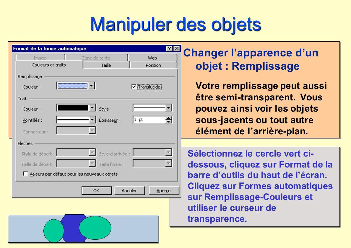 Manipuler des objets Changer lapparence dun objet : Remplissage Votre remplissage peut aussi être semi-transparent. Vous pouvez ainsi voir les objets