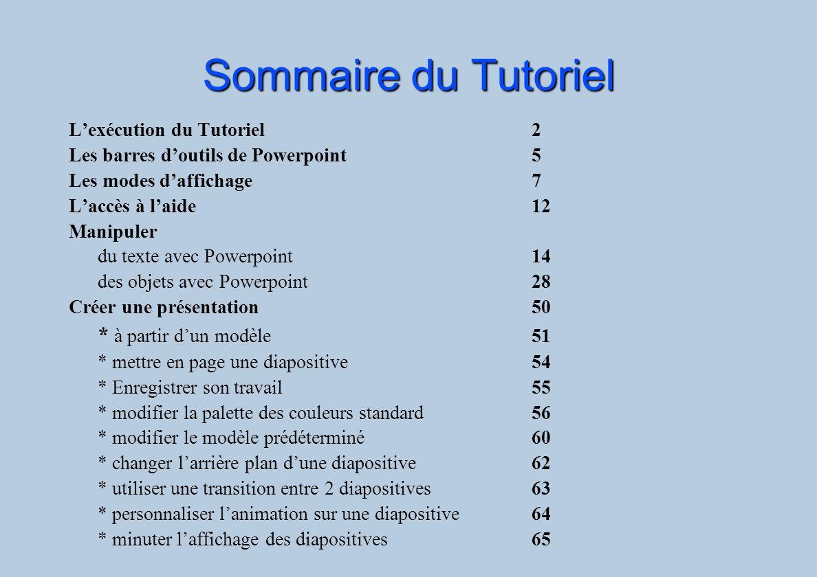 Sommaire du Tutoriel Lexécution du Tutoriel 2 Les barres doutils de Powerpoint5 Les modes daffichage7 Laccès à laide12 Manipuler du texte avec Powerpo