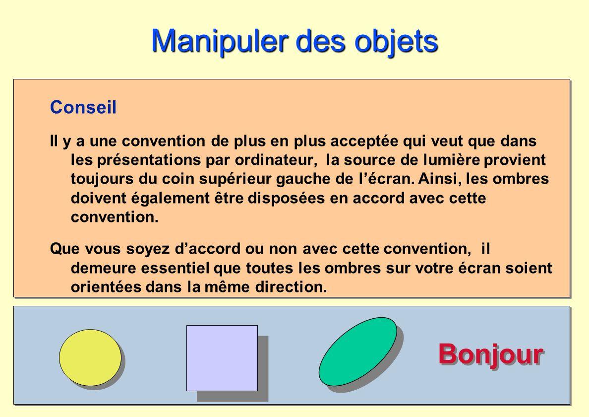 Bonjour Manipuler des objets Conseil Il y a une convention de plus en plus acceptée qui veut que dans les présentations par ordinateur, la source de l