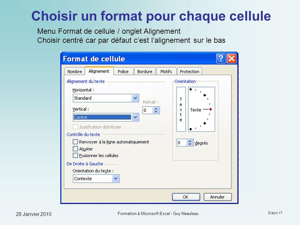 28 Janvier 2010 Formation à Microsoft Excel - Guy Neauleau Diapo 17 Choisir un format pour chaque cellule Menu Format de cellule / onglet Alignement C