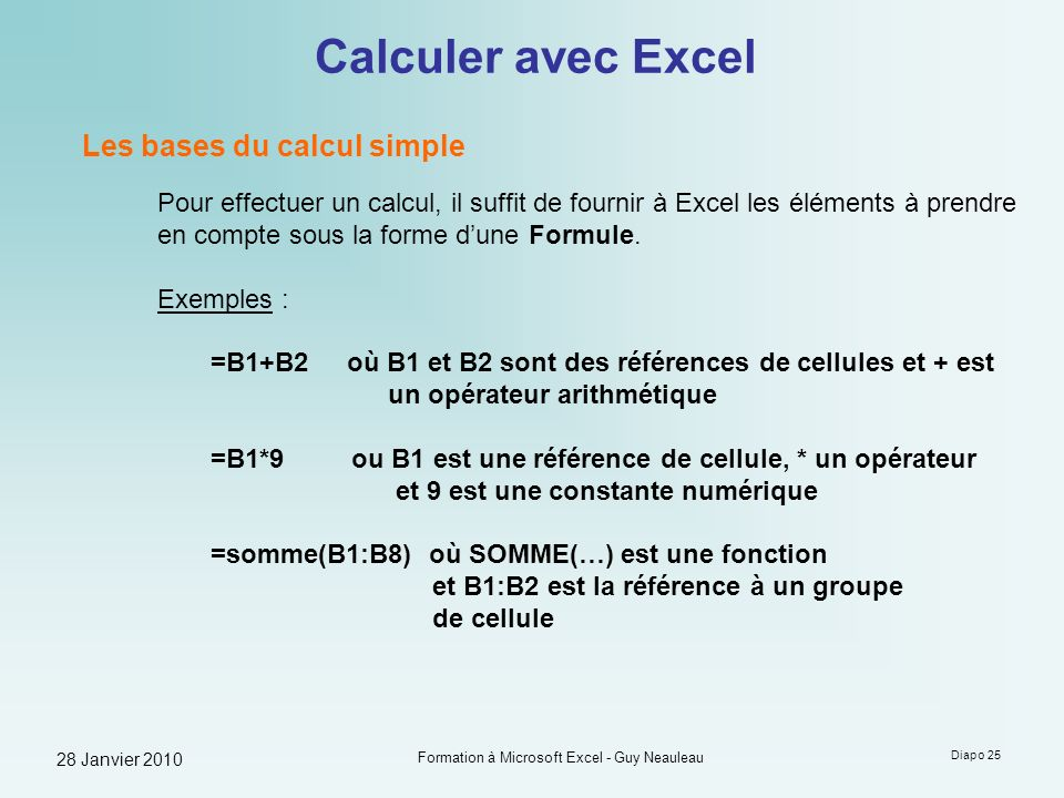 28 Janvier 2010 Formation à Microsoft Excel - Guy Neauleau Diapo 25 Calculer avec Excel Les bases du calcul simple Pour effectuer un calcul, il suffit