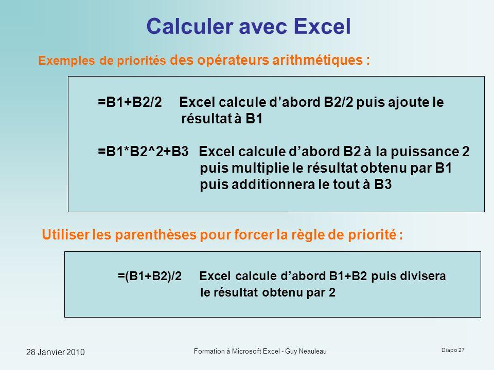 28 Janvier 2010 Formation à Microsoft Excel - Guy Neauleau Diapo 27 Calculer avec Excel Exemples de priorités des opérateurs arithmétiques : =B1+B2/2
