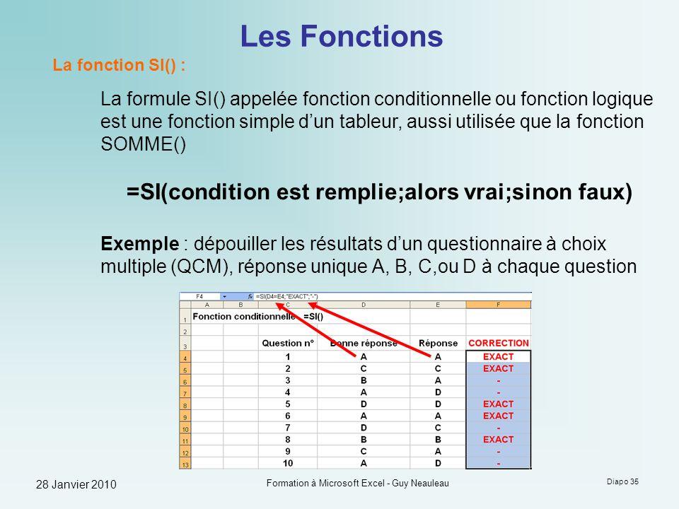 28 Janvier 2010 Formation à Microsoft Excel - Guy Neauleau Diapo 35 Les Fonctions La fonction SI() : La formule SI() appelée fonction conditionnelle o
