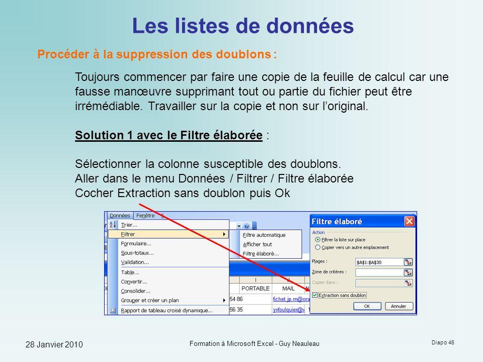 28 Janvier 2010 Formation à Microsoft Excel - Guy Neauleau Diapo 46 Les listes de données Procéder à la suppression des doublons : Toujours commencer