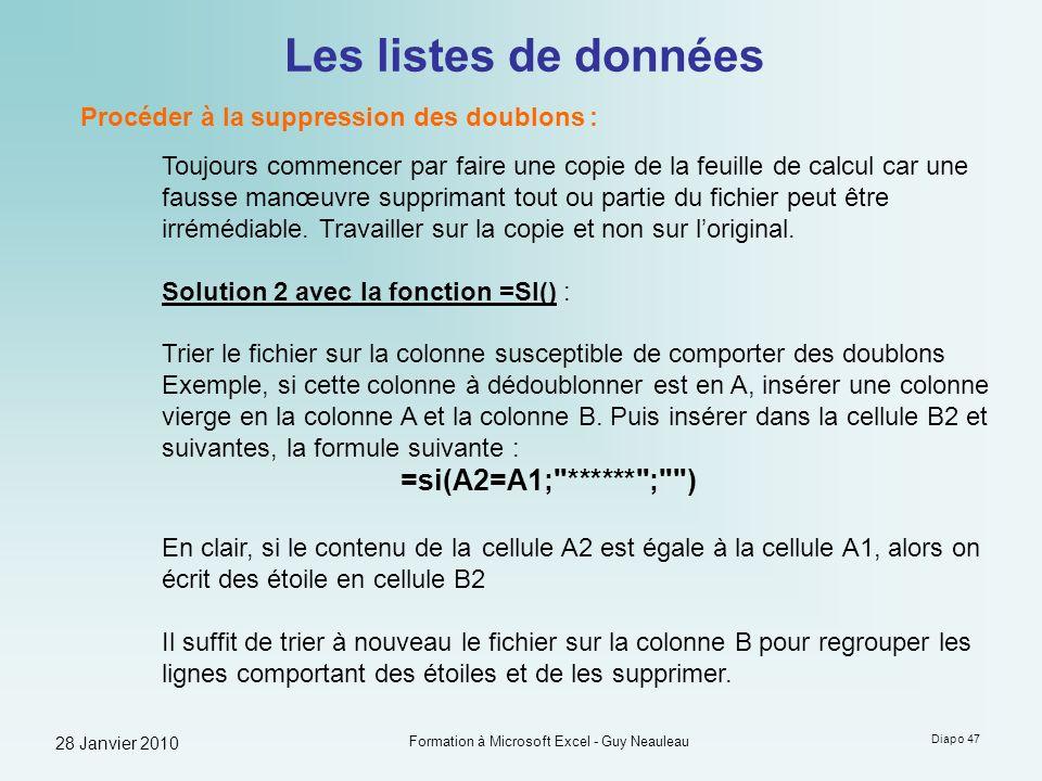 28 Janvier 2010 Formation à Microsoft Excel - Guy Neauleau Diapo 47 Les listes de données Procéder à la suppression des doublons : Toujours commencer
