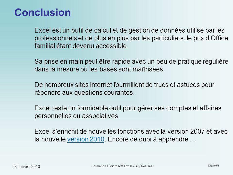 28 Janvier 2010 Formation à Microsoft Excel - Guy Neauleau Diapo 51 Conclusion Excel est un outil de calcul et de gestion de données utilisé par les p