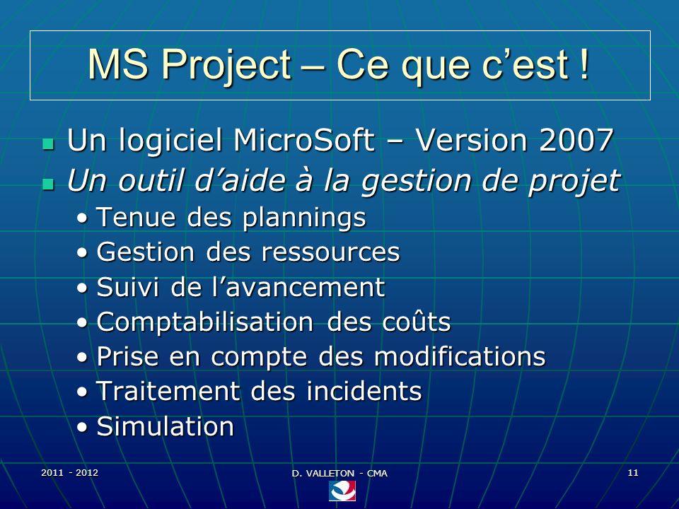 2011 - 2012 D. VALLETON - CMA 11 MS Project – Ce que cest ! Un logiciel MicroSoft – Version 2007 Un logiciel MicroSoft – Version 2007 Un outil daide à