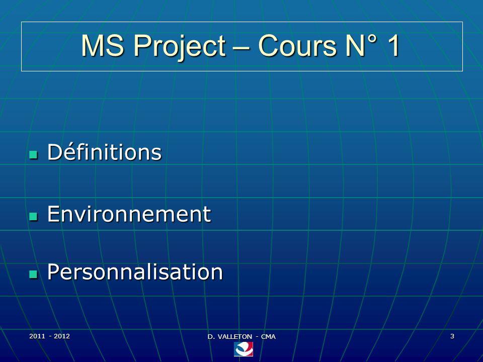 2011 - 2012 D. VALLETON - CMA 3 MS Project – Cours N° 1 Définitions Définitions Environnement Environnement Personnalisation Personnalisation
