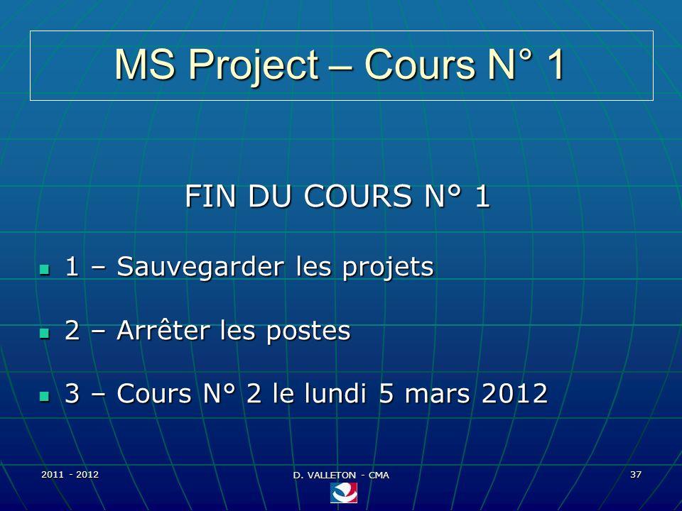 2011 - 2012 D. VALLETON - CMA 37 MS Project – Cours N° 1 FIN DU COURS N° 1 1 – Sauvegarder les projets 1 – Sauvegarder les projets 2 – Arrêter les pos
