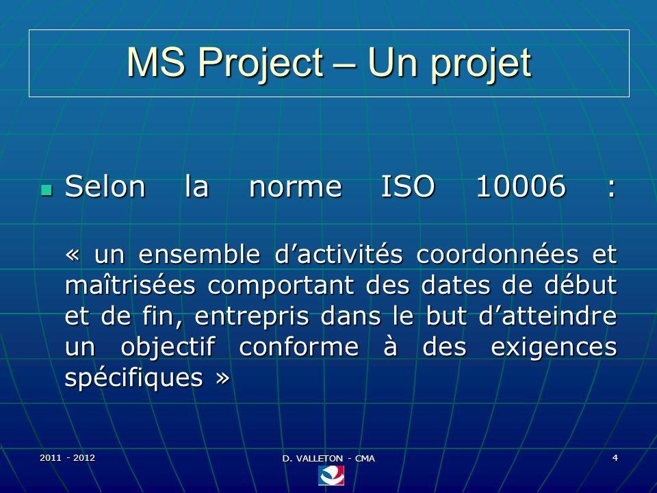 2011 - 2012 D. VALLETON - CMA 4 MS Project – Un projet Selon la norme ISO 10006 : « un ensemble dactivités coordonnées et maîtrisées comportant des da