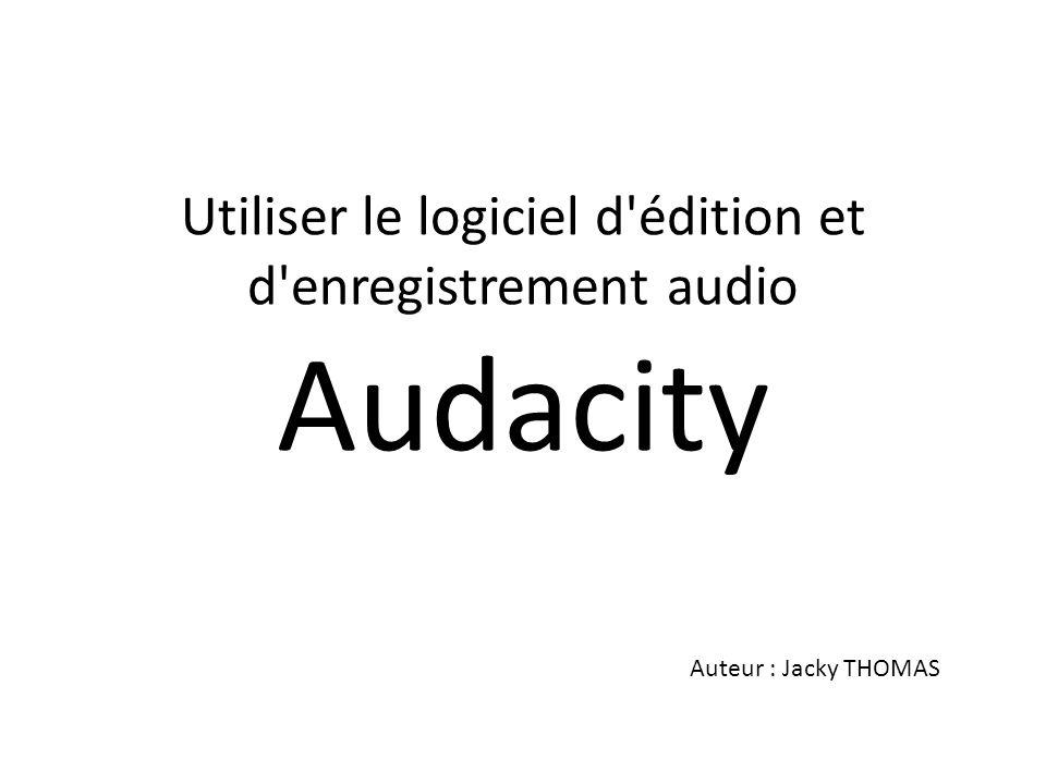 Utiliser le logiciel d'édition et d'enregistrement audio Audacity Auteur : Jacky THOMAS